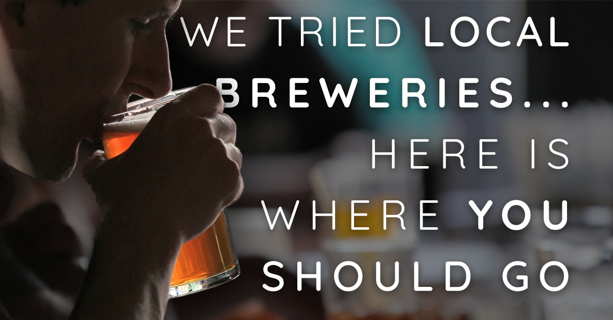 We Tried Local Breweries-- Here's Where You Should Go