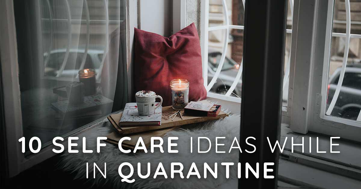 10 Self Care Ideas While In Quarantine