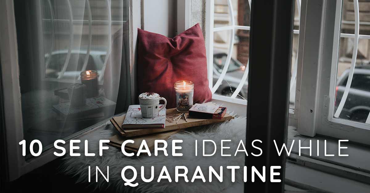 10 Self Care Ideas While In Quarantine