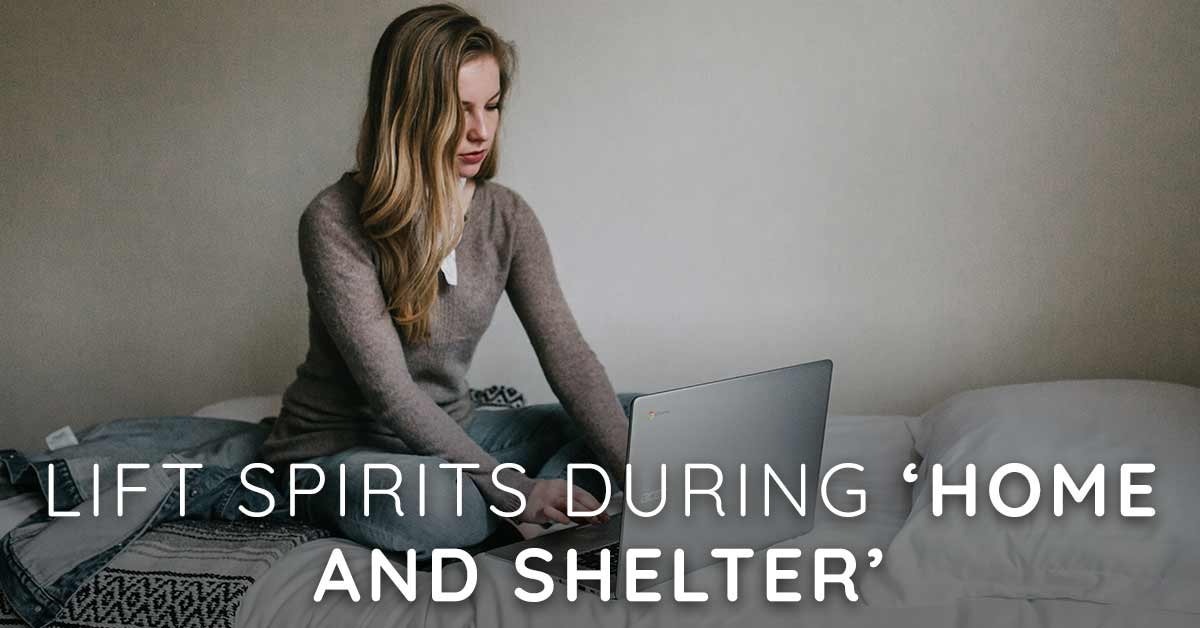 Lift Spirits During 'Home and Shelter'